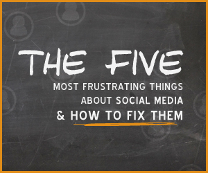 The 5 Most Frustrating Things about Social Media and How to Fix Them